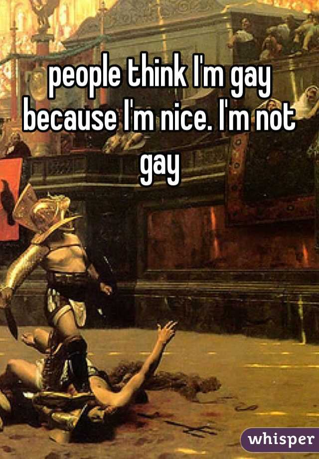 people think I'm gay because I'm nice. I'm not gay