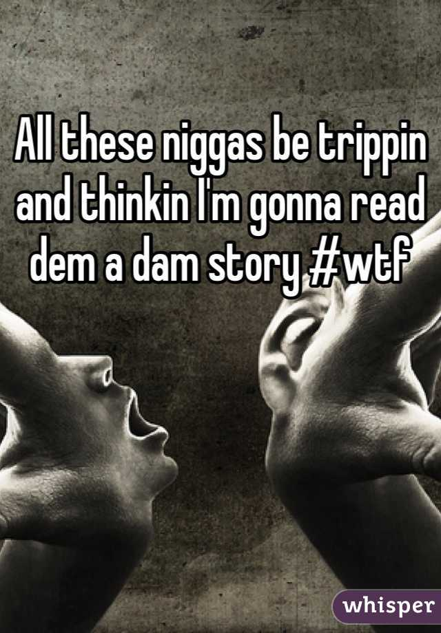 All these niggas be trippin and thinkin I'm gonna read dem a dam story #wtf