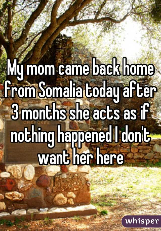 My mom came back home from Somalia today after 3 months she acts as if nothing happened I don't want her here