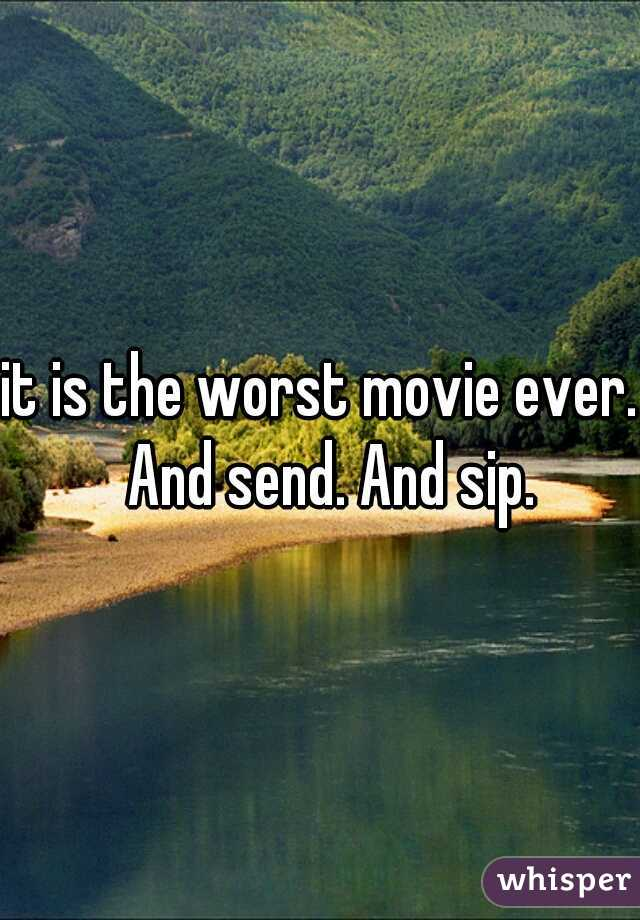 it is the worst movie ever.  And send. And sip.