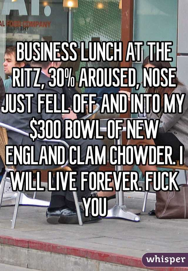 BUSINESS LUNCH AT THE RITZ, 30% AROUSED, NOSE JUST FELL OFF AND INTO MY $300 BOWL OF NEW ENGLAND CLAM CHOWDER. I WILL LIVE FOREVER. FUCK YOU