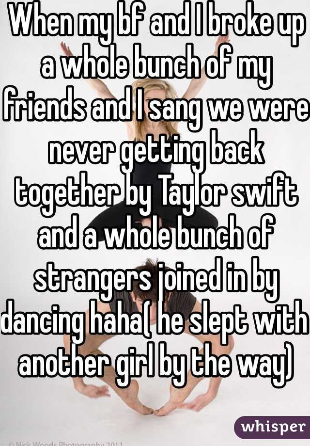When my bf and I broke up a whole bunch of my friends and I sang we were never getting back together by Taylor swift  and a whole bunch of strangers joined in by dancing haha( he slept with another girl by the way)