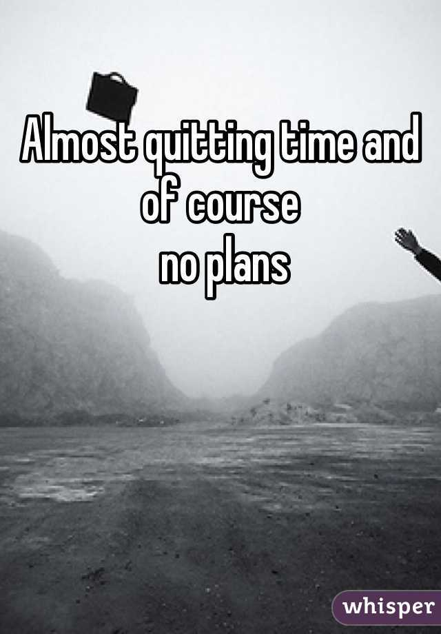 Almost quitting time and of course  no plans