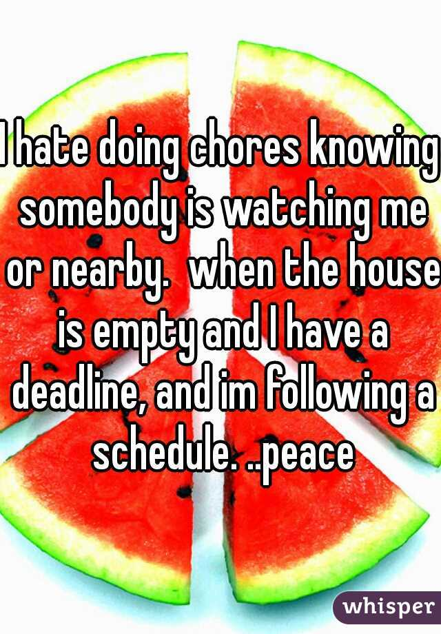 I hate doing chores knowing somebody is watching me or nearby.  when the house is empty and I have a deadline, and im following a schedule. ..peace