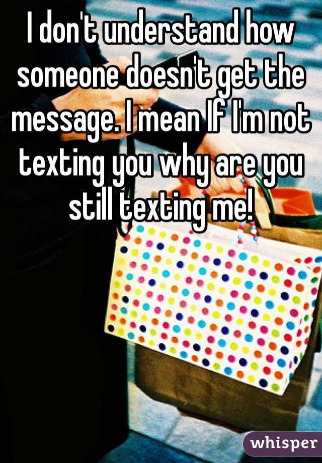 I don't understand how someone doesn't get the message. I mean If I'm not texting you why are you still texting me!