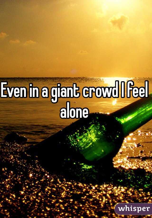 Even in a giant crowd I feel alone