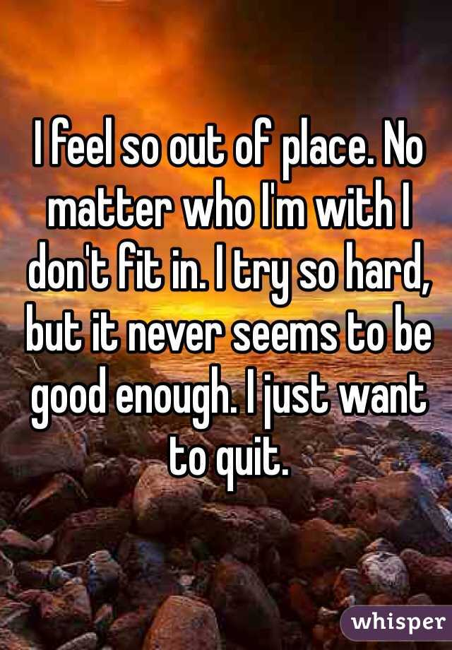 I feel so out of place. No matter who I'm with I don't fit in. I try so hard, but it never seems to be good enough. I just want to quit.