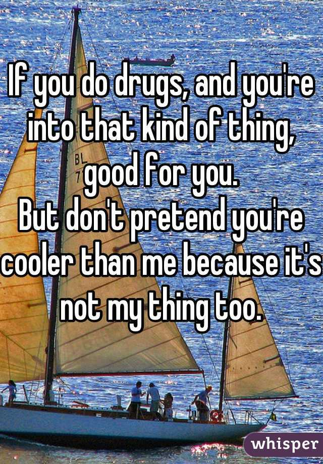If you do drugs, and you're into that kind of thing, good for you.  But don't pretend you're cooler than me because it's not my thing too.