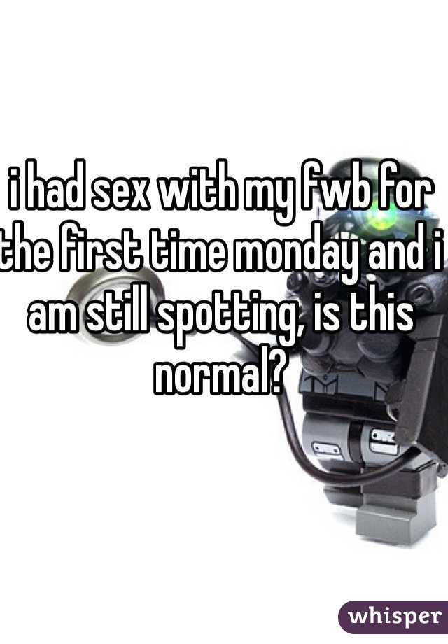 i had sex with my fwb for the first time monday and i am still spotting, is this normal?