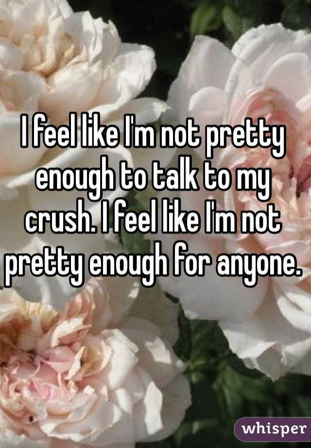 I feel like I'm not pretty enough to talk to my crush. I feel like I'm not pretty enough for anyone.