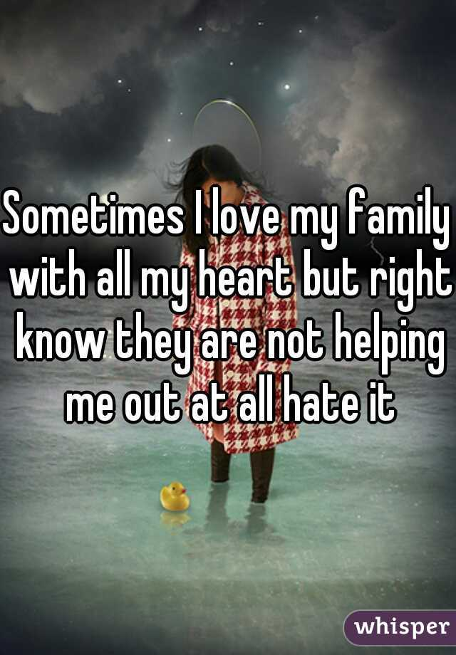 Sometimes I love my family with all my heart but right know they are not helping me out at all hate it