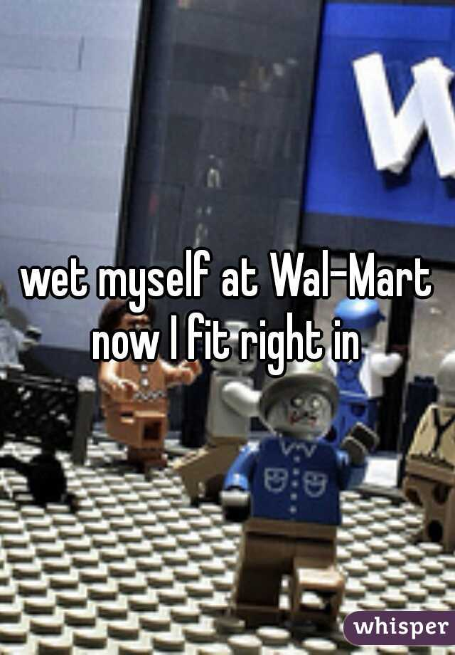 wet myself at Wal-Mart now I fit right in