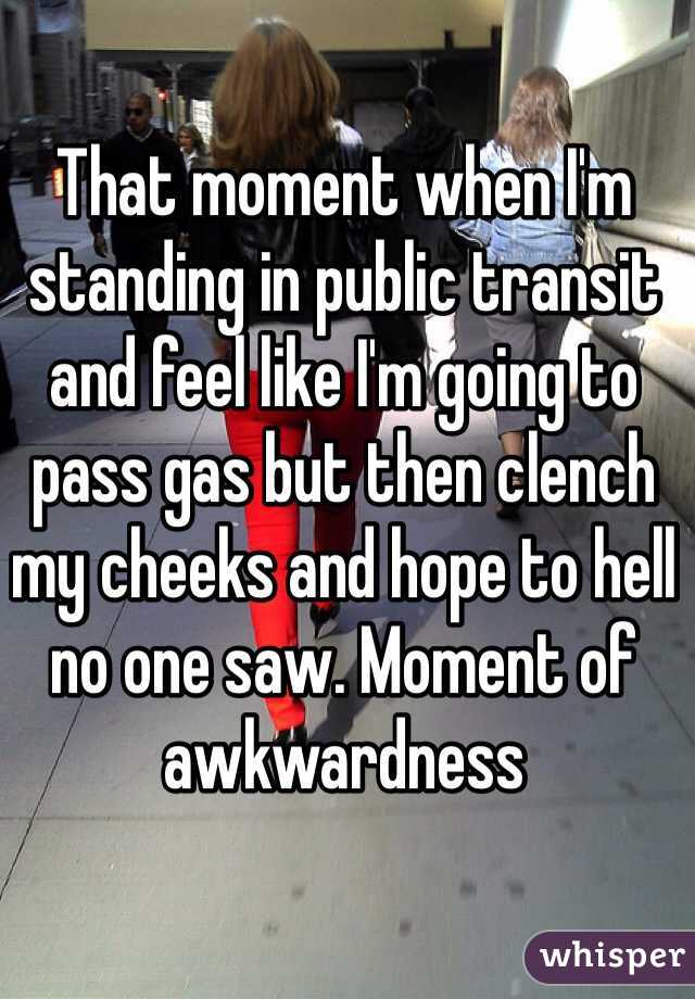 That moment when I'm standing in public transit and feel like I'm going to pass gas but then clench my cheeks and hope to hell no one saw. Moment of awkwardness