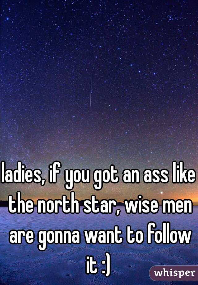 ladies, if you got an ass like the north star, wise men are gonna want to follow it :)