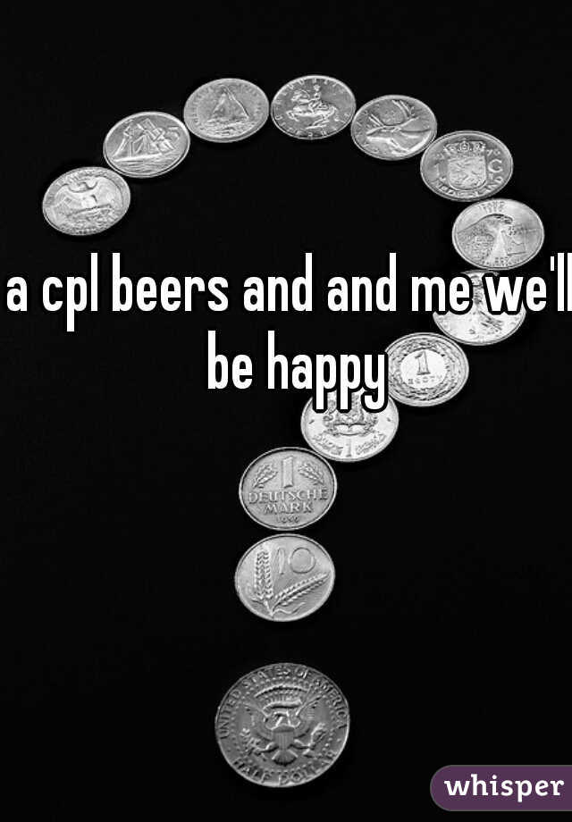 a cpl beers and and me we'll be happy