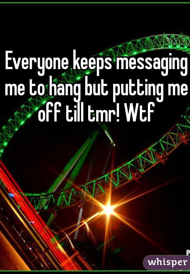Everyone keeps messaging me to hang but putting me off till tmr! Wtf