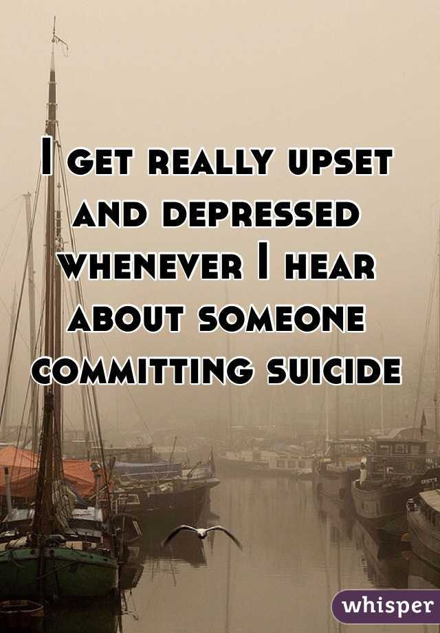 I get really upset and depressed whenever I hear about someone committing suicide