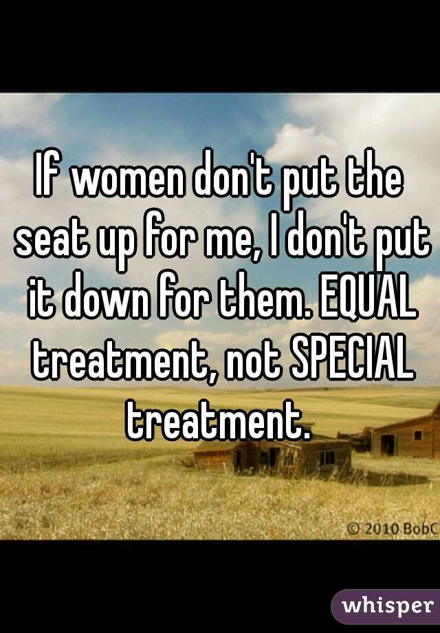 If women don't put the seat up for me, I don't put it down for them. EQUAL treatment, not SPECIAL treatment.
