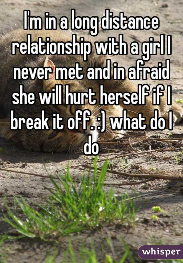 I'm in a long distance relationship with a girl I never met and in afraid  she will hurt herself if I break it off. :) what do I do