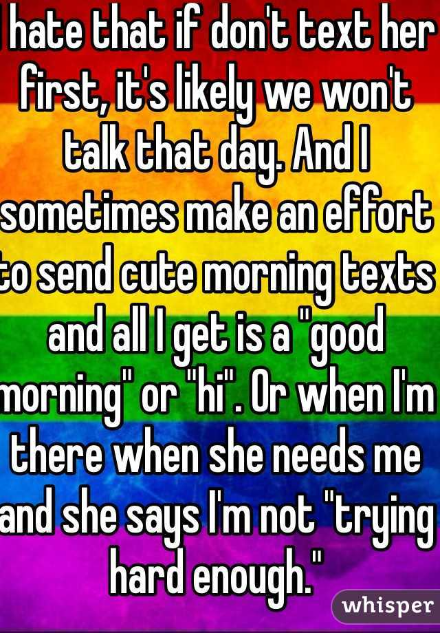 """I hate that if don't text her first, it's likely we won't talk that day. And I sometimes make an effort to send cute morning texts and all I get is a """"good morning"""" or """"hi"""". Or when I'm there when she needs me and she says I'm not """"trying hard enough."""""""