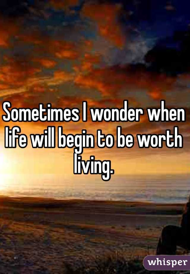 Sometimes I wonder when life will begin to be worth living.