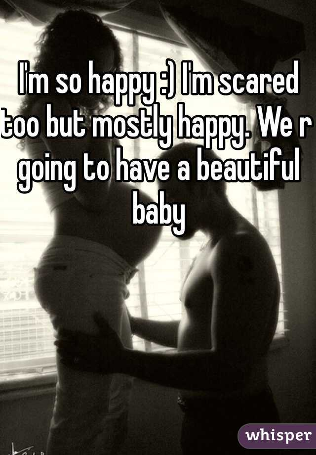 I'm so happy :) I'm scared too but mostly happy. We r going to have a beautiful baby