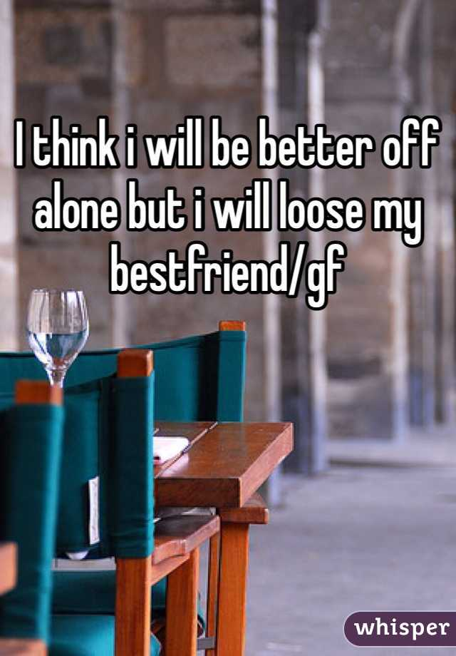 I think i will be better off alone but i will loose my bestfriend/gf