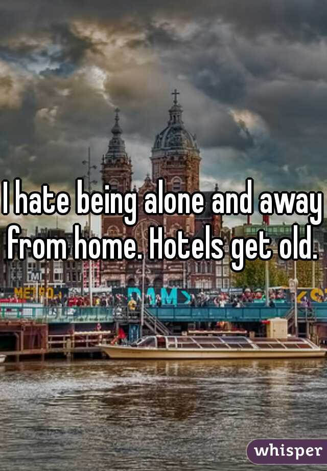 I hate being alone and away from home. Hotels get old.