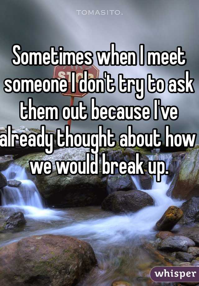 Sometimes when I meet someone I don't try to ask them out because I've already thought about how we would break up.