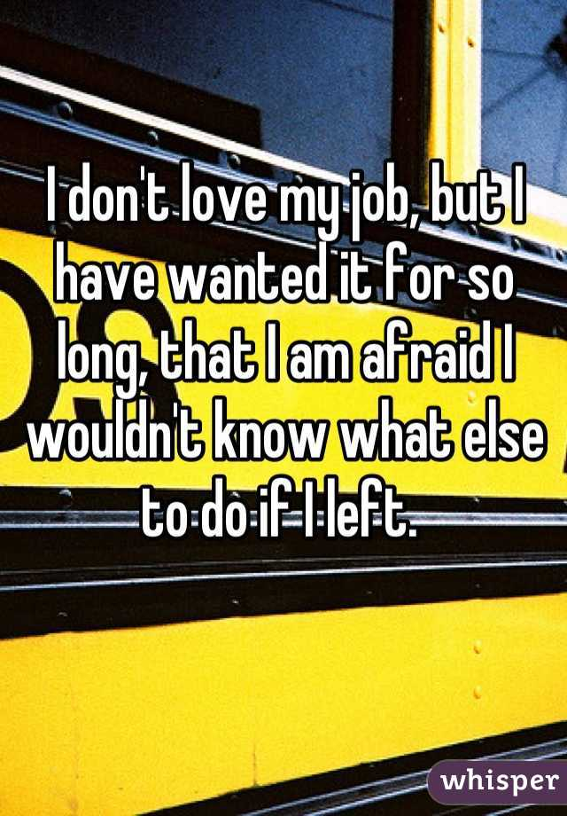 I don't love my job, but I have wanted it for so long, that I am afraid I wouldn't know what else to do if I left.