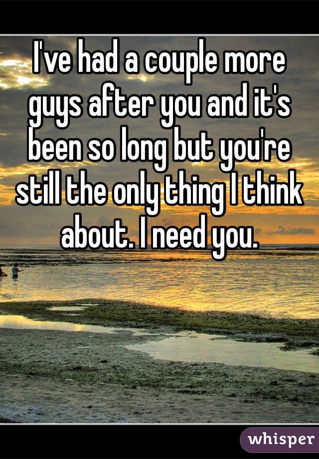 I've had a couple more guys after you and it's been so long but you're still the only thing I think about. I need you.