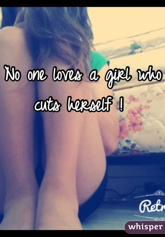 No one loves a girl who cuts herself !
