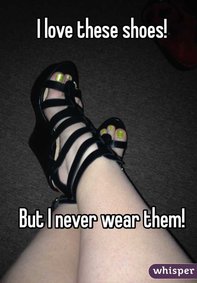 I love these shoes!        But I never wear them!