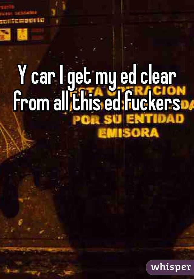 Y car I get my ed clear from all this ed fuckers