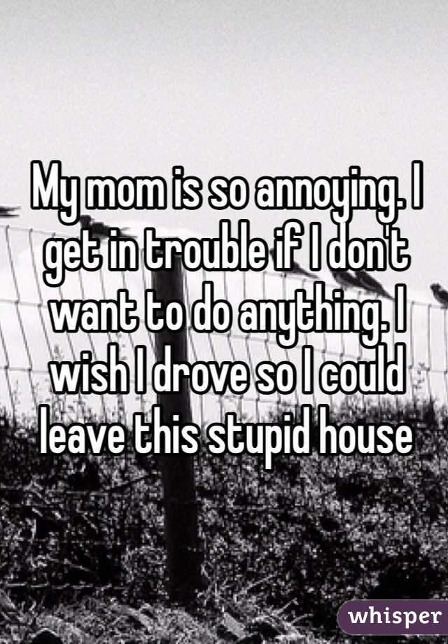 My mom is so annoying. I get in trouble if I don't want to do anything. I wish I drove so I could leave this stupid house