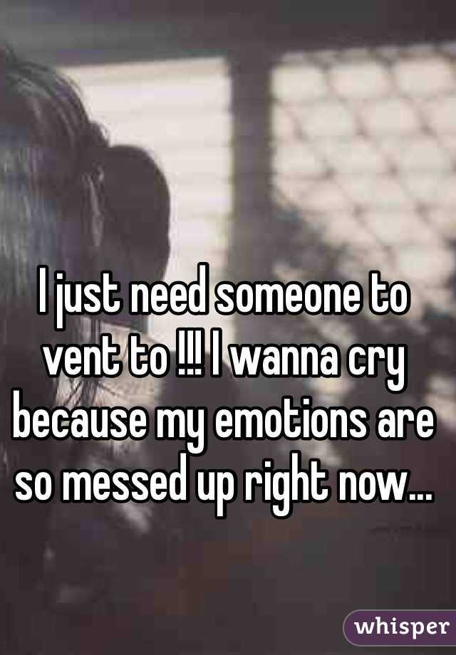 I just need someone to vent to !!! I wanna cry because my emotions are so messed up right now...