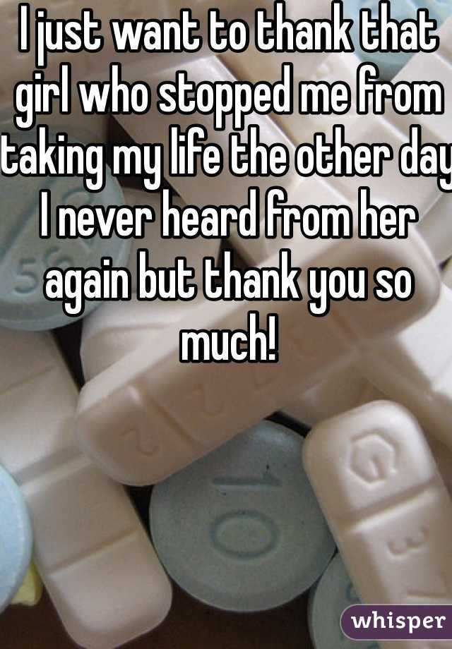 I just want to thank that girl who stopped me from taking my life the other day I never heard from her again but thank you so much!