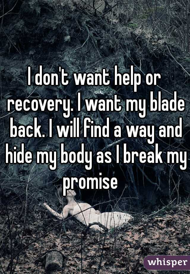 I don't want help or recovery. I want my blade back. I will find a way and hide my body as I break my promise