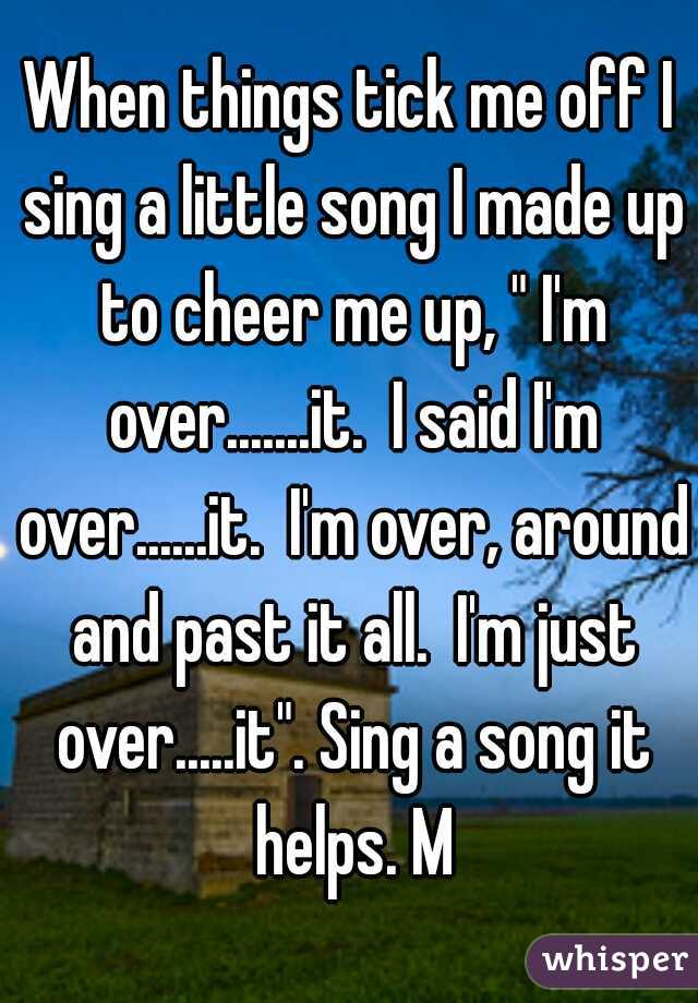 """When things tick me off I sing a little song I made up to cheer me up, """" I'm over.......it.  I said I'm over......it.  I'm over, around and past it all.  I'm just over.....it"""". Sing a song it helps. M"""