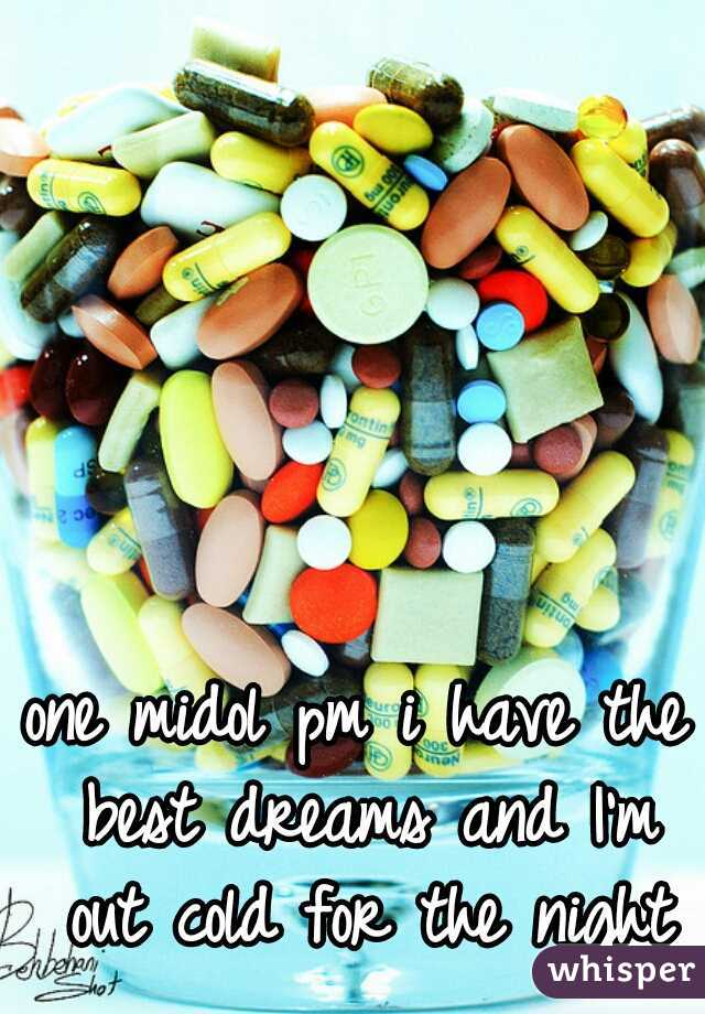 one midol pm i have the best dreams and I'm out cold for the night