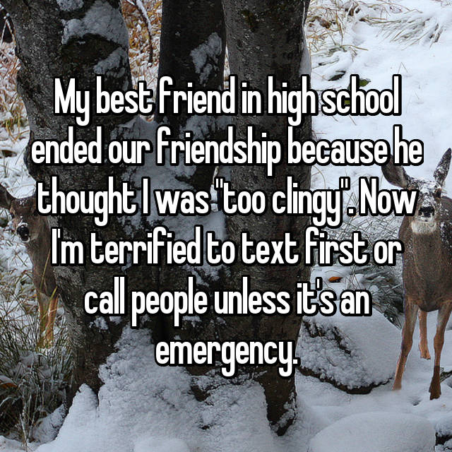 "My best friend in high school ended our friendship because he thought I was ""too clingy"". Now I'm terrified to text first or call people unless it's an emergency."