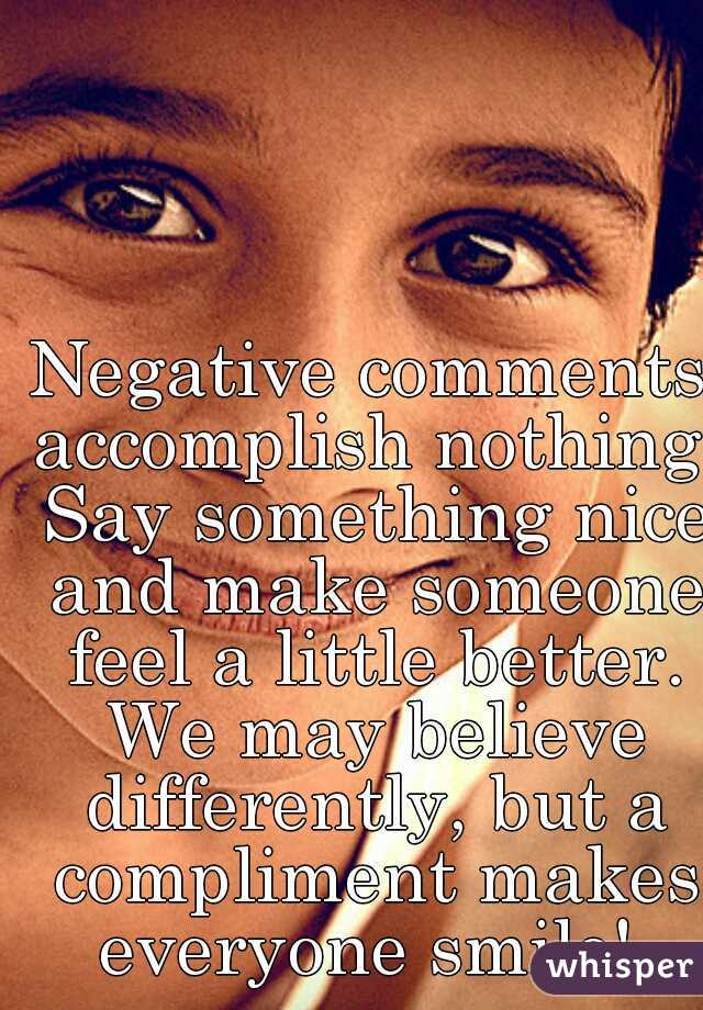 Negative comments accomplish nothing. Say something nice and make someone feel a little better. We may believe differently, but a compliment makes everyone smile!