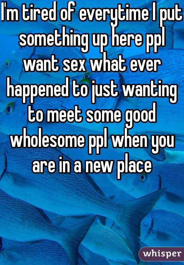 I'm tired of everytime I put something up here ppl want sex what ever happened to just wanting to meet some good wholesome ppl when you are in a new place