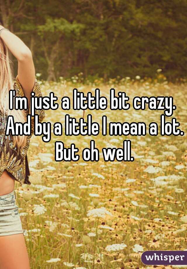 I'm just a little bit crazy. And by a little I mean a lot. But oh well.