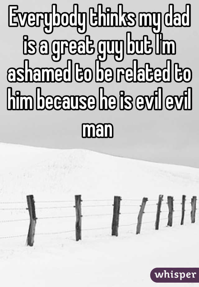 Everybody thinks my dad is a great guy but I'm ashamed to be related to him because he is evil evil man