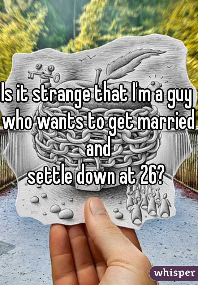 Is it strange that I'm a guy  who wants to get married and  settle down at 26?