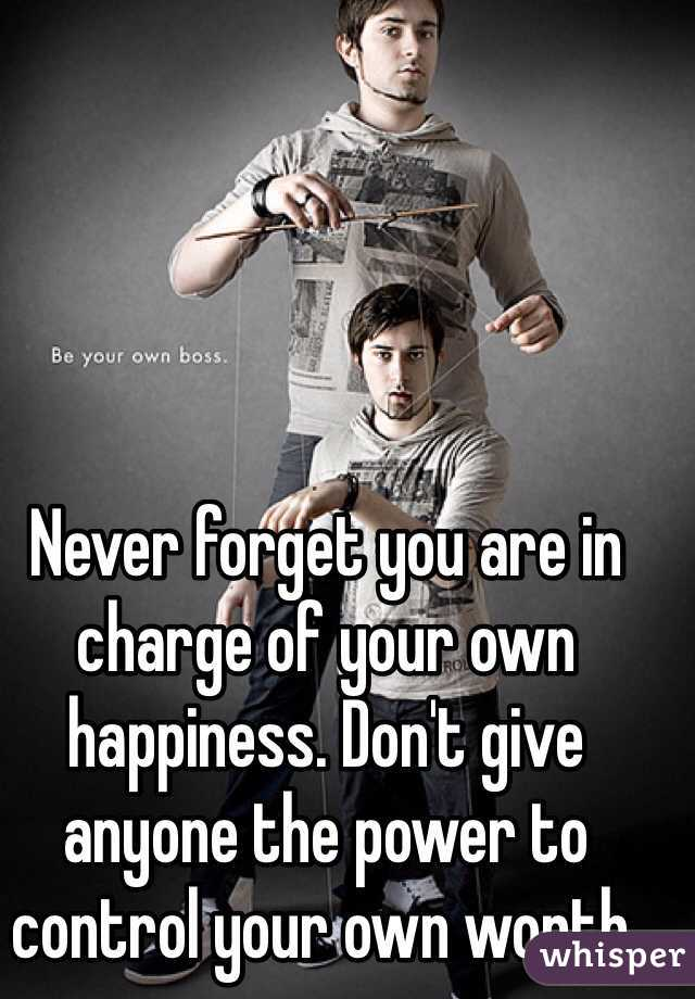 Never forget you are in charge of your own happiness. Don't give anyone the power to control your own worth.