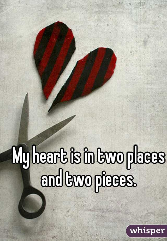 My heart is in two places and two pieces.