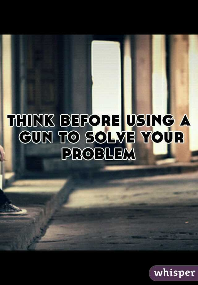 think before using a gun to solve your problem
