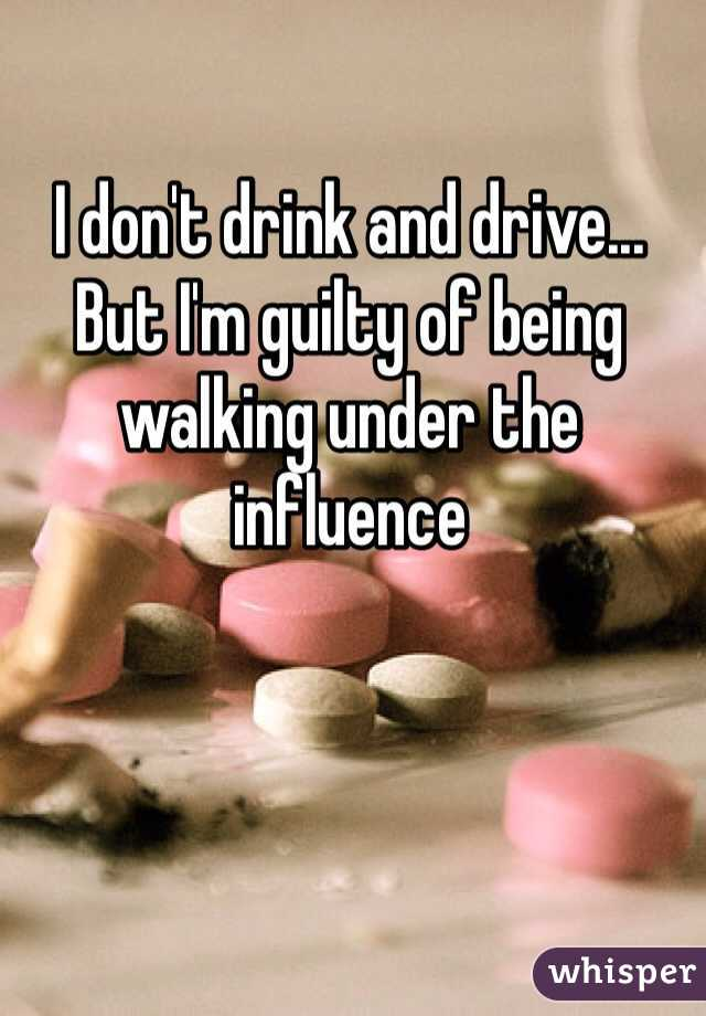 I don't drink and drive... But I'm guilty of being walking under the influence